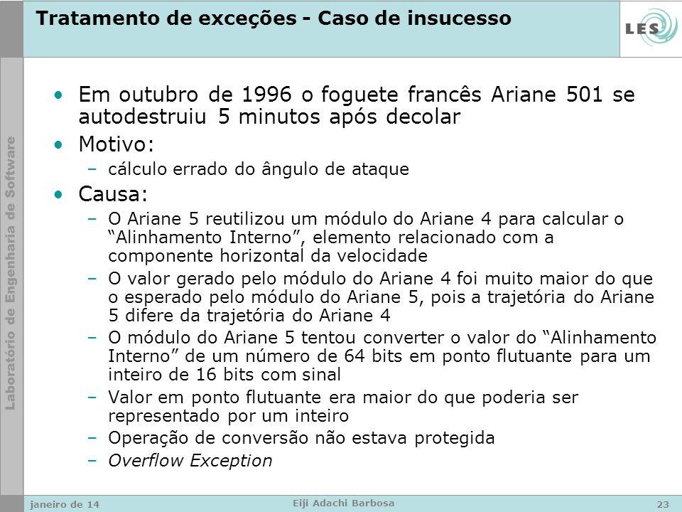 Tratamento de exceções - Caso de insucesso Em outubro de 1996 o foguete francês Ariane 501 se autodestruiu 5 minutos após decolar Motivo: –cálculo errado do ângulo de ataque Causa: –O Ariane 5 reutilizou um módulo do Ariane 4 para calcular o Alinhamento Interno, elemento relacionado com a componente horizontal da velocidade –O valor gerado pelo módulo do Ariane 4 foi muito maior do que o esperado pelo módulo do Ariane 5, pois a trajetória do Ariane 5 difere da trajetória do Ariane 4 –O módulo do Ariane 5 tentou converter o valor do Alinhamento Interno de um número de 64 bits em ponto flutuante para um inteiro de 16 bits com sinal –Valor em ponto flutuante era maior do que poderia ser representado por um inteiro –Operação de conversão não estava protegida –Overflow Exception janeiro de 1423 Eiji Adachi Barbosa