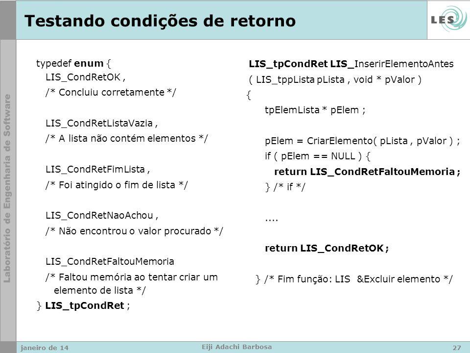 Testando condições de retorno typedef enum { LIS_CondRetOK, /* Concluiu corretamente */ LIS_CondRetListaVazia, /* A lista não contém elementos */ LIS_CondRetFimLista, /* Foi atingido o fim de lista */ LIS_CondRetNaoAchou, /* Não encontrou o valor procurado */ LIS_CondRetFaltouMemoria /* Faltou memória ao tentar criar um elemento de lista */ } LIS_tpCondRet ; LIS_tpCondRet LIS_InserirElementoAntes ( LIS_tppLista pLista, void * pValor ) { tpElemLista * pElem ; pElem = CriarElemento( pLista, pValor ) ; if ( pElem == NULL ) { return LIS_CondRetFaltouMemoria ; } /* if */....