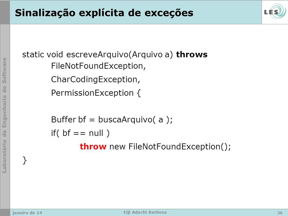 Sinalização explícita de exceções static void escreveArquivo(Arquivo a) throws FileNotFoundException, CharCodingException, PermissionException { Buffer bf = buscaArquivo( a ); if( bf == null ) throw new FileNotFoundException(); } janeiro de 1436 Eiji Adachi Barbosa