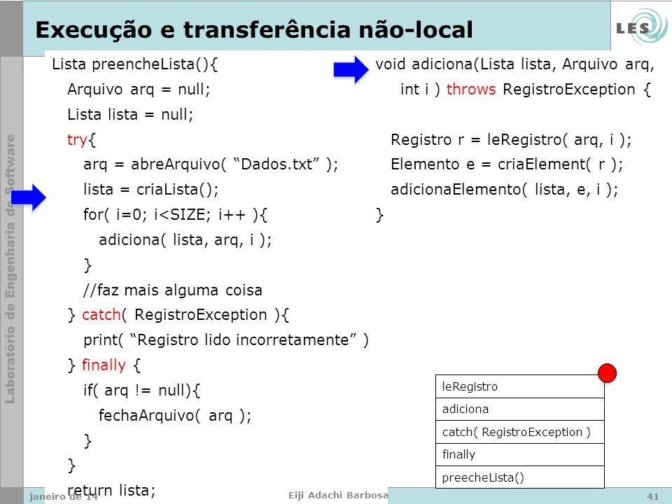 Lista preencheLista(){ Arquivo arq = null; Lista lista = null; try{ arq = abreArquivo( Dados.txt ); lista = criaLista(); for( i=0; i<SIZE; i++ ){ adiciona( lista, arq, i ); } //faz mais alguma coisa } catch( RegistroException ){ print( Registro lido incorretamente ); } finally { if( arq != null){ fechaArquivo( arq ); } return lista; } void adiciona(Lista lista, Arquivo arq, int i ) throws RegistroException { Registro r = leRegistro( arq, i ); Elemento e = criaElement( r ); adicionaElemento( lista, e, i ); } Execução e transferência não-local preecheLista() finally catch( RegistroException ) adiciona leRegistro janeiro de 1441 Eiji Adachi Barbosa