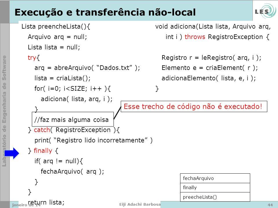 Lista preencheLista(){ Arquivo arq = null; Lista lista = null; try{ arq = abreArquivo( Dados.txt ); lista = criaLista(); for( i=0; i<SIZE; i++ ){ adiciona( lista, arq, i ); } //faz mais alguma coisa } catch( RegistroException ){ print( Registro lido incorretamente ); } finally { if( arq != null){ fechaArquivo( arq ); } return lista; } void adiciona(Lista lista, Arquivo arq, int i ) throws RegistroException { Registro r = leRegistro( arq, i ); Elemento e = criaElement( r ); adicionaElemento( lista, e, i ); } Execução e transferência não-local preecheLista() finally fechaArquivo Esse trecho de código não é executado.