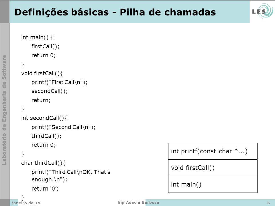 Definições básicas - Pilha de chamadas int main() void firstCall() int printf(const char *...) int main() { firstCall(); return 0; } void firstCall(){ printf( First Call\n ); secondCall(); return; } int secondCall(){ printf( Second Call\n ); thirdCall(); return 0; } char thirdCall(){ printf( Third Call\nOK, Thats enough.\n ); return 0; } janeiro de 146 Eiji Adachi Barbosa