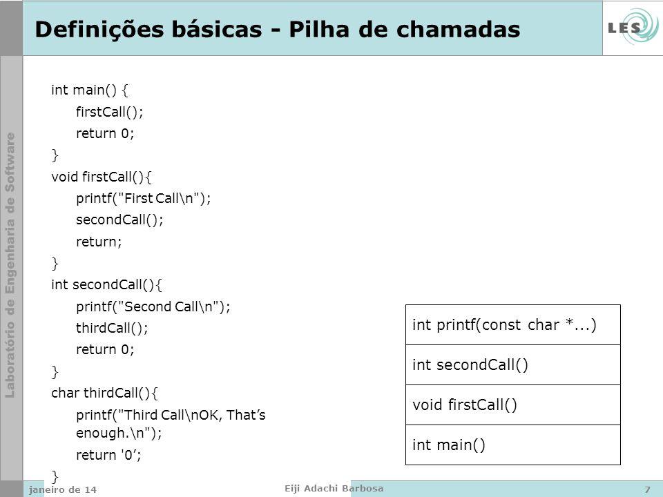 int main() { firstCall(); return 0; } void firstCall(){ printf( First Call\n ); secondCall(); return; } int secondCall(){ printf( Second Call\n ); thirdCall(); return 0; } char thirdCall(){ printf( Third Call\nOK, Thats enough.\n ); return 0; } Definições básicas - Pilha de chamadas int main() void firstCall() int secondCall() int printf(const char *...) janeiro de 147 Eiji Adachi Barbosa