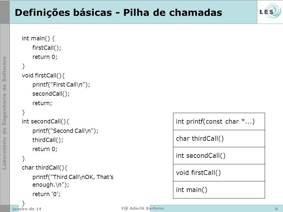 int main() { firstCall(); return 0; } void firstCall(){ printf( First Call\n ); secondCall(); return; } int secondCall(){ printf( Second Call\n ); thirdCall(); return 0; } char thirdCall(){ printf( Third Call\nOK, Thats enough.\n ); return 0; } Definições básicas - Pilha de chamadas int main() void firstCall() int secondCall() char thirdCall() int printf(const char *...) janeiro de 148 Eiji Adachi Barbosa