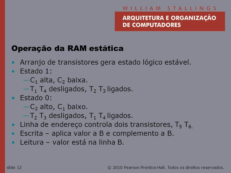 © 2010 Pearson Prentice Hall. Todos os direitos reservados.slide 12 Operação da RAM estática Arranjo de transistores gera estado lógico estável. Estad