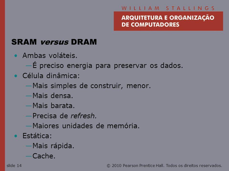© 2010 Pearson Prentice Hall. Todos os direitos reservados.slide 14 SRAM versus DRAM Ambas voláteis. É preciso energia para preservar os dados. Célula