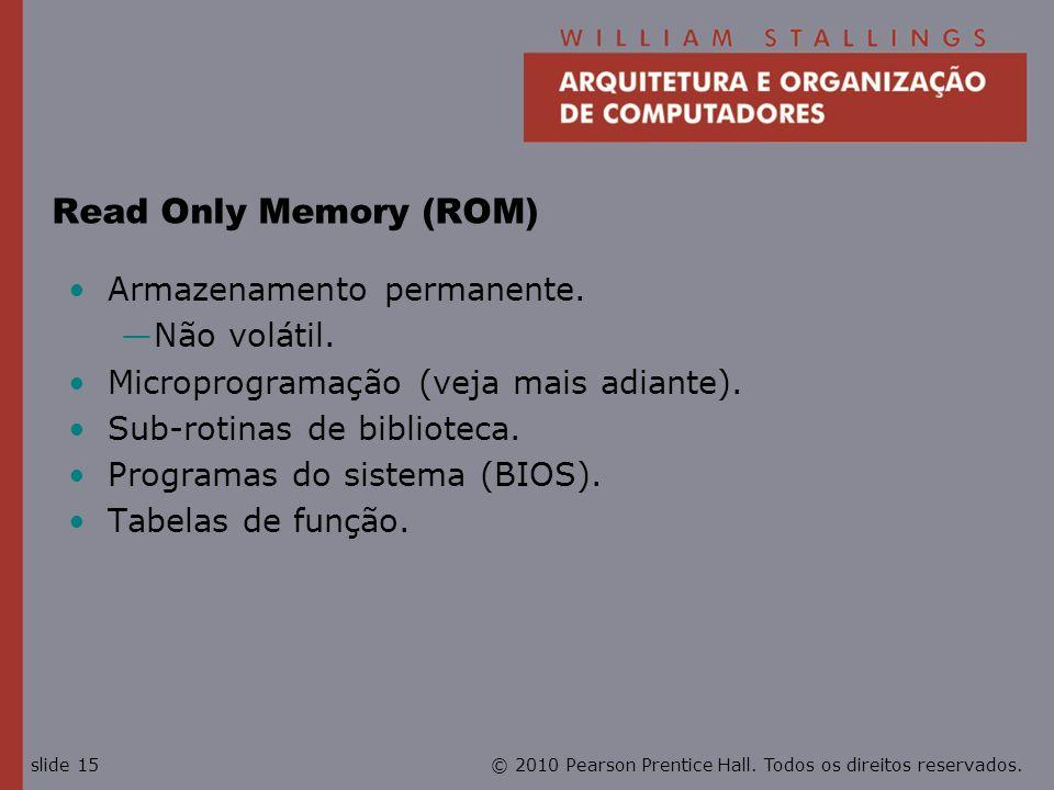 © 2010 Pearson Prentice Hall. Todos os direitos reservados.slide 15 Read Only Memory (ROM) Armazenamento permanente. Não volátil. Microprogramação (ve