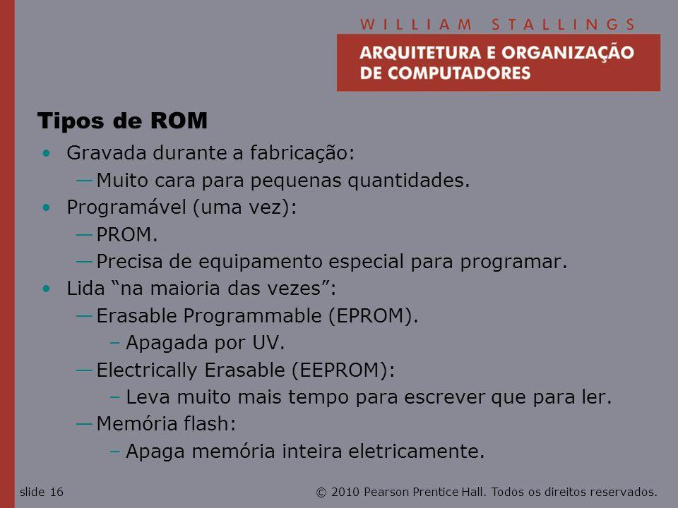 © 2010 Pearson Prentice Hall. Todos os direitos reservados.slide 16 Tipos de ROM Gravada durante a fabricação: Muito cara para pequenas quantidades. P