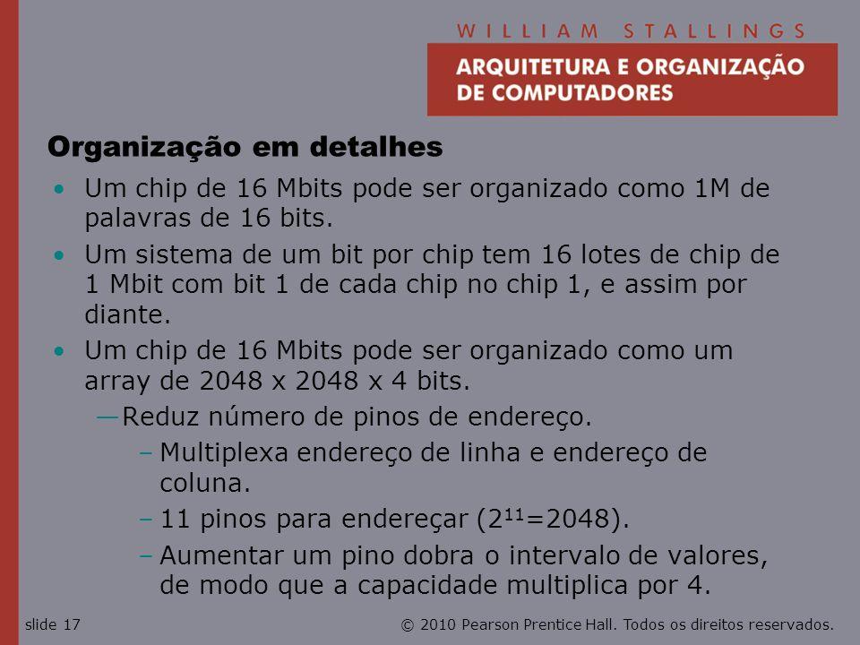 © 2010 Pearson Prentice Hall. Todos os direitos reservados.slide 17 Organização em detalhes Um chip de 16 Mbits pode ser organizado como 1M de palavra