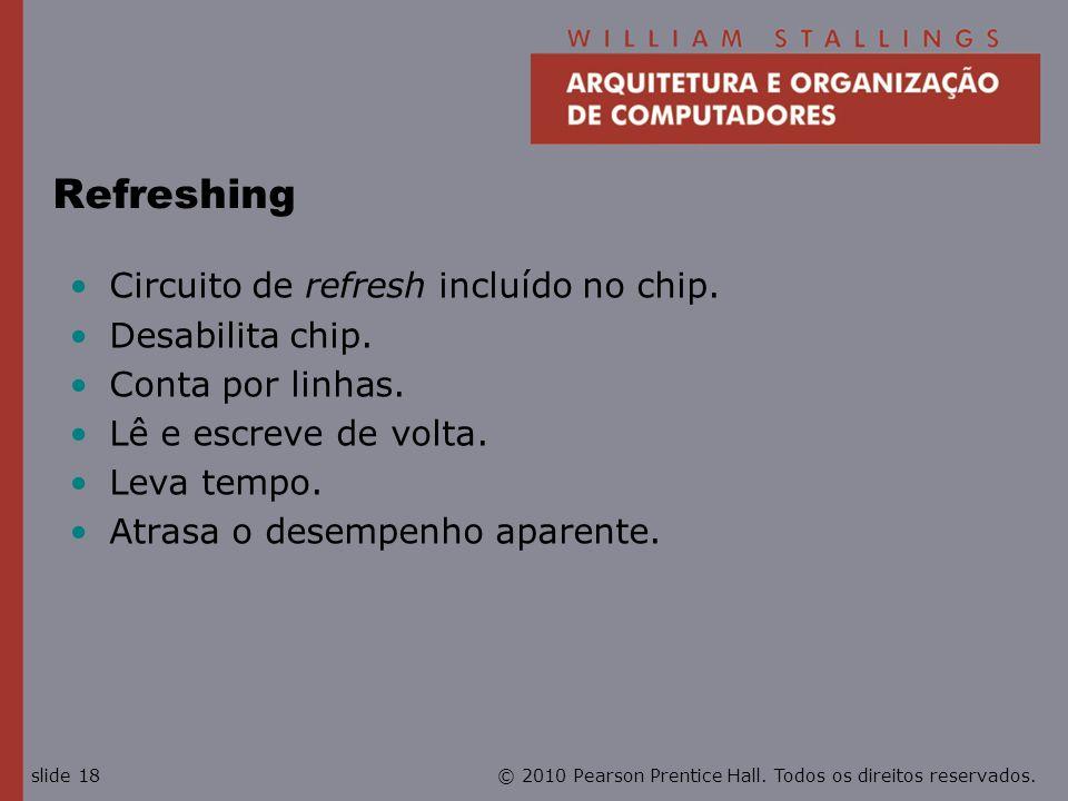 © 2010 Pearson Prentice Hall. Todos os direitos reservados.slide 18 Refreshing Circuito de refresh incluído no chip. Desabilita chip. Conta por linhas