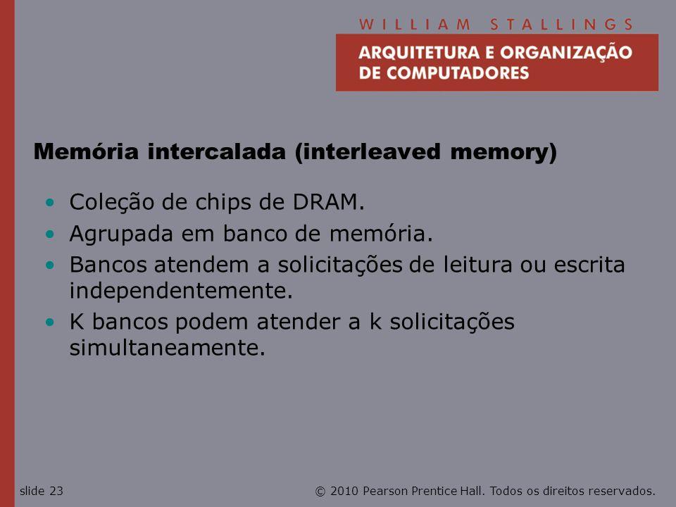 © 2010 Pearson Prentice Hall. Todos os direitos reservados.slide 23 Memória intercalada (interleaved memory) Coleção de chips de DRAM. Agrupada em ban
