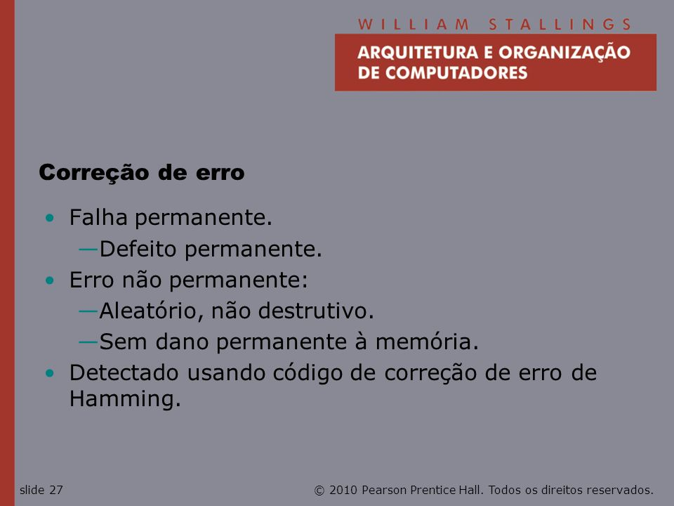 © 2010 Pearson Prentice Hall. Todos os direitos reservados.slide 27 Correção de erro Falha permanente. Defeito permanente. Erro não permanente: Aleató