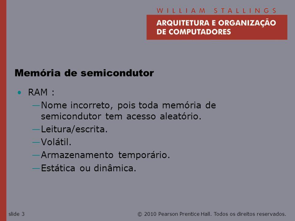 © 2010 Pearson Prentice Hall. Todos os direitos reservados.slide 3 Memória de semicondutor RAM : Nome incorreto, pois toda memória de semicondutor tem