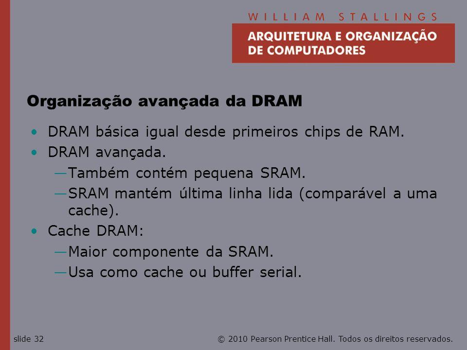 © 2010 Pearson Prentice Hall. Todos os direitos reservados.slide 32 Organização avançada da DRAM DRAM básica igual desde primeiros chips de RAM. DRAM