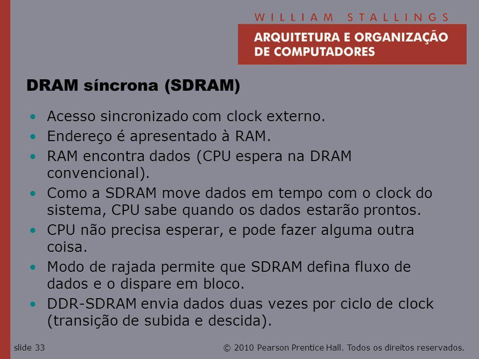 © 2010 Pearson Prentice Hall. Todos os direitos reservados.slide 33 DRAM síncrona (SDRAM) Acesso sincronizado com clock externo. Endereço é apresentad