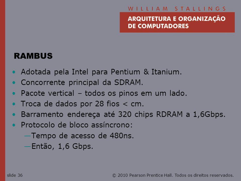 © 2010 Pearson Prentice Hall. Todos os direitos reservados.slide 36 RAMBUS Adotada pela Intel para Pentium & Itanium. Concorrente principal da SDRAM.