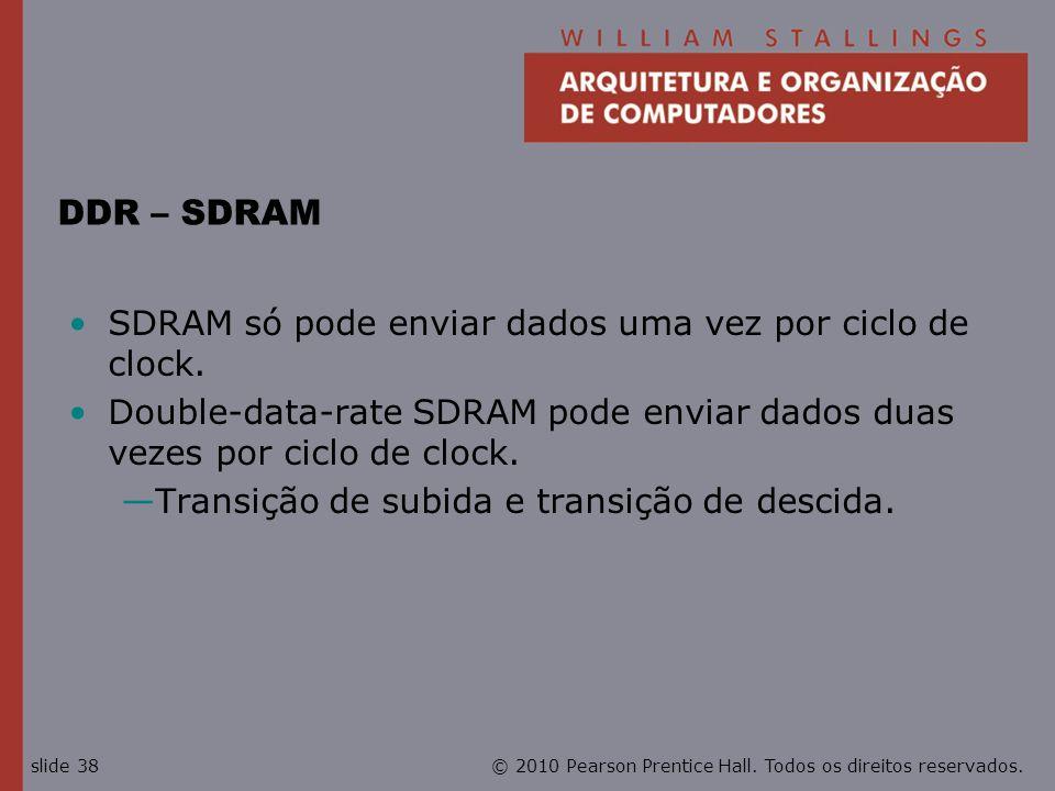 © 2010 Pearson Prentice Hall. Todos os direitos reservados.slide 38 DDR – SDRAM SDRAM só pode enviar dados uma vez por ciclo de clock. Double-data-rat