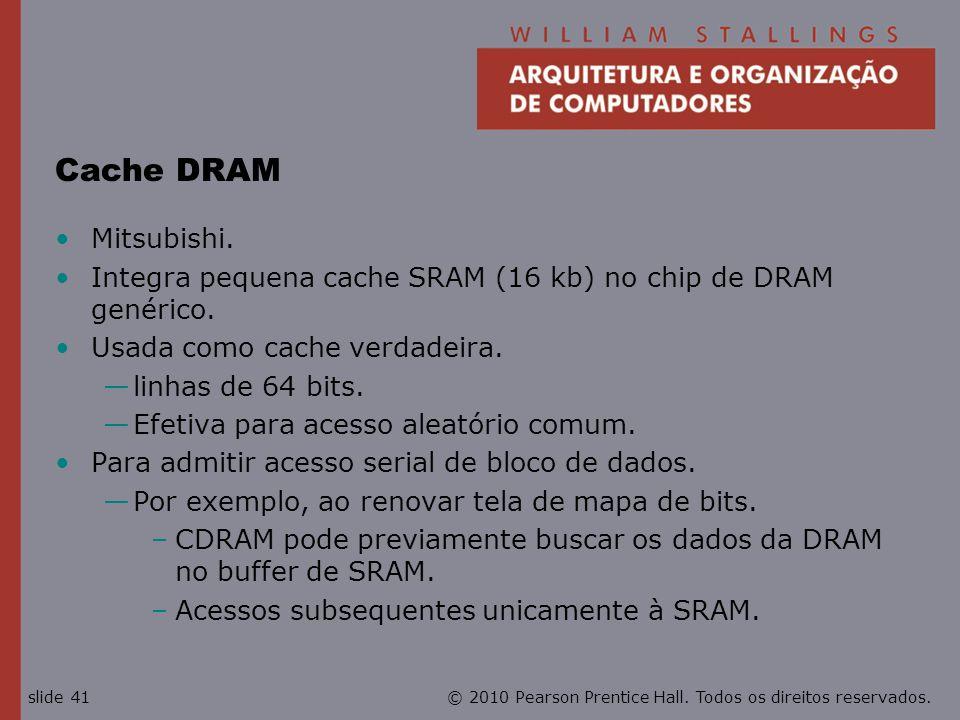 © 2010 Pearson Prentice Hall. Todos os direitos reservados.slide 41 Cache DRAM Mitsubishi. Integra pequena cache SRAM (16 kb) no chip de DRAM genérico