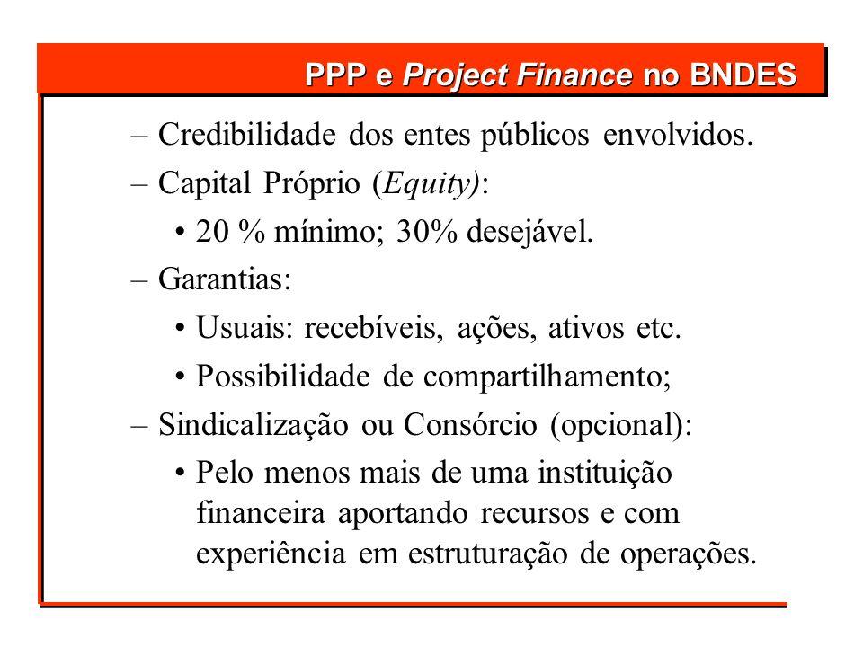 –Credibilidade dos entes públicos envolvidos. –Capital Próprio (Equity): 20 % mínimo; 30% desejável. –Garantias: Usuais: recebíveis, ações, ativos etc