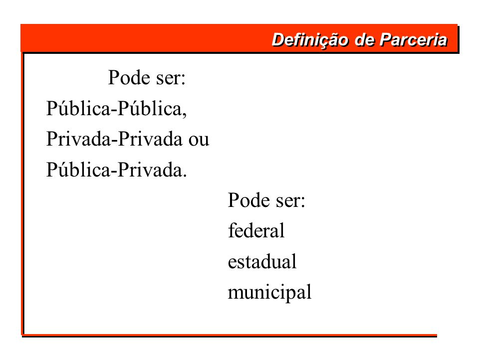 Definição de Parceria Pode ser: Pública-Pública, Privada-Privada ou Pública-Privada. Pode ser: federal estadual municipal