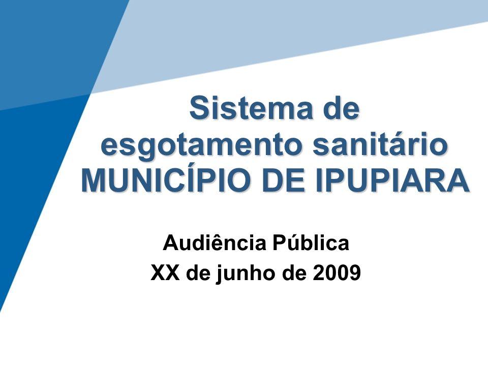 Sistema de esgotamento sanitário MUNICÍPIO DE IPUPIARA Audiência Pública XX de junho de 2009