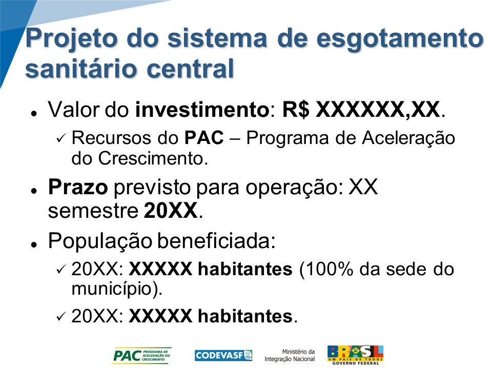 Projeto do sistema de esgotamento sanitário central Valor do investimento: R$ XXXXXX,XX. Recursos do PAC – Programa de Aceleração do Crescimento. Praz