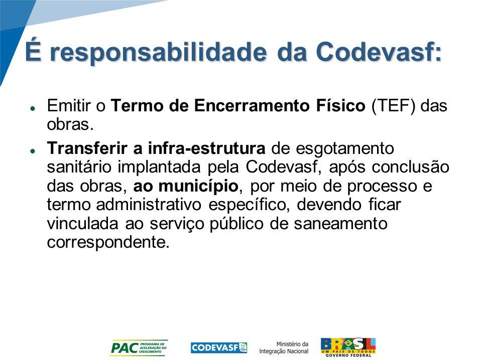 É responsabilidade da Codevasf: Emitir o Termo de Encerramento Físico (TEF) das obras. Transferir a infra-estrutura de esgotamento sanitário implantad