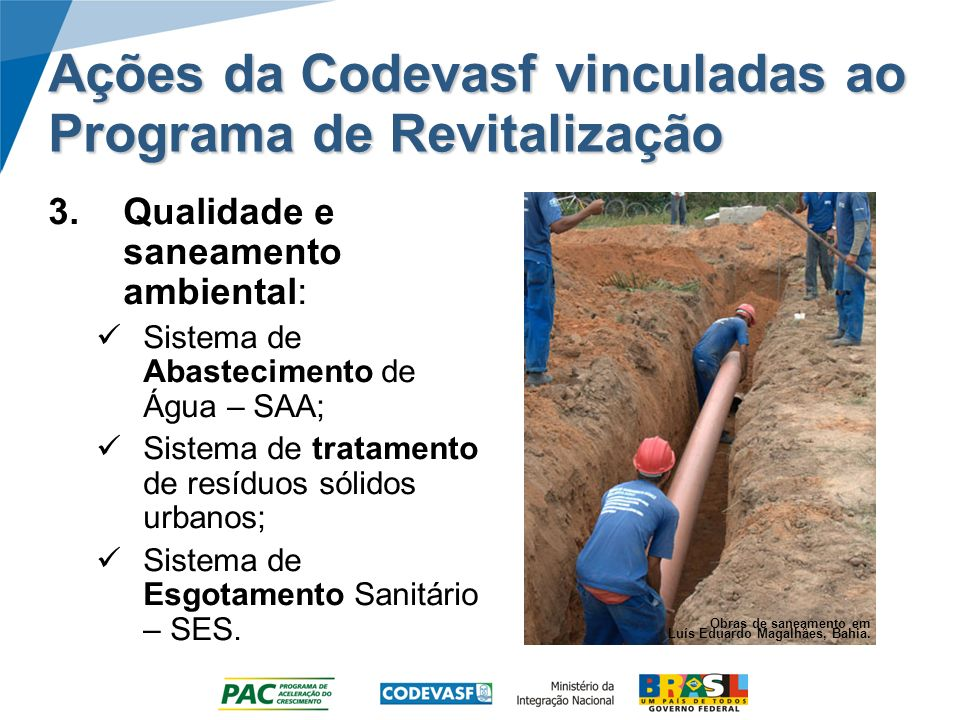 Ações da Codevasf vinculadas ao Programa de Revitalização 3.Qualidade e saneamento ambiental: Sistema de Abastecimento de Água – SAA; Sistema de tratamento de resíduos sólidos urbanos; Sistema de Esgotamento Sanitário – SES.