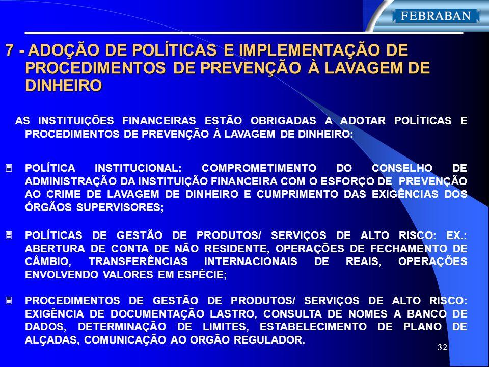 32 7 - ADOÇÃO DE POLÍTICAS E IMPLEMENTAÇÃO DE PROCEDIMENTOS DE PREVENÇÃO À LAVAGEM DE DINHEIRO AS INSTITUIÇÕES FINANCEIRAS ESTÃO OBRIGADAS A ADOTAR PO
