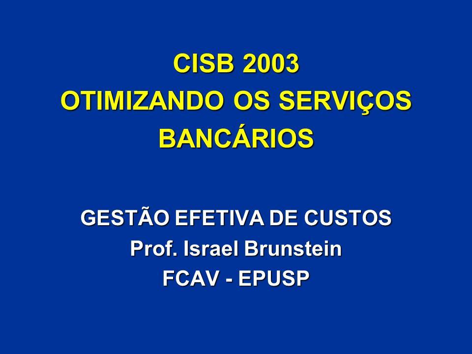 CISB 2003 OTIMIZANDO OS SERVIÇOS BANCÁRIOS GESTÃO EFETIVA DE CUSTOS Prof. Israel Brunstein FCAV - EPUSP