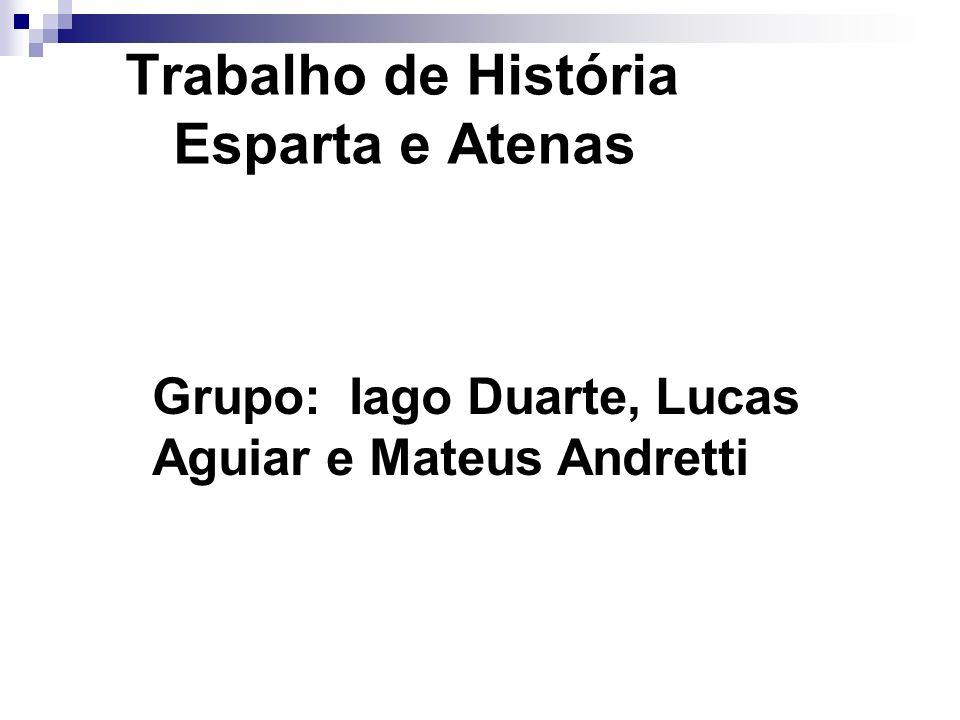 Trabalho de História Esparta e Atenas Grupo: Iago Duarte, Lucas Aguiar e Mateus Andretti