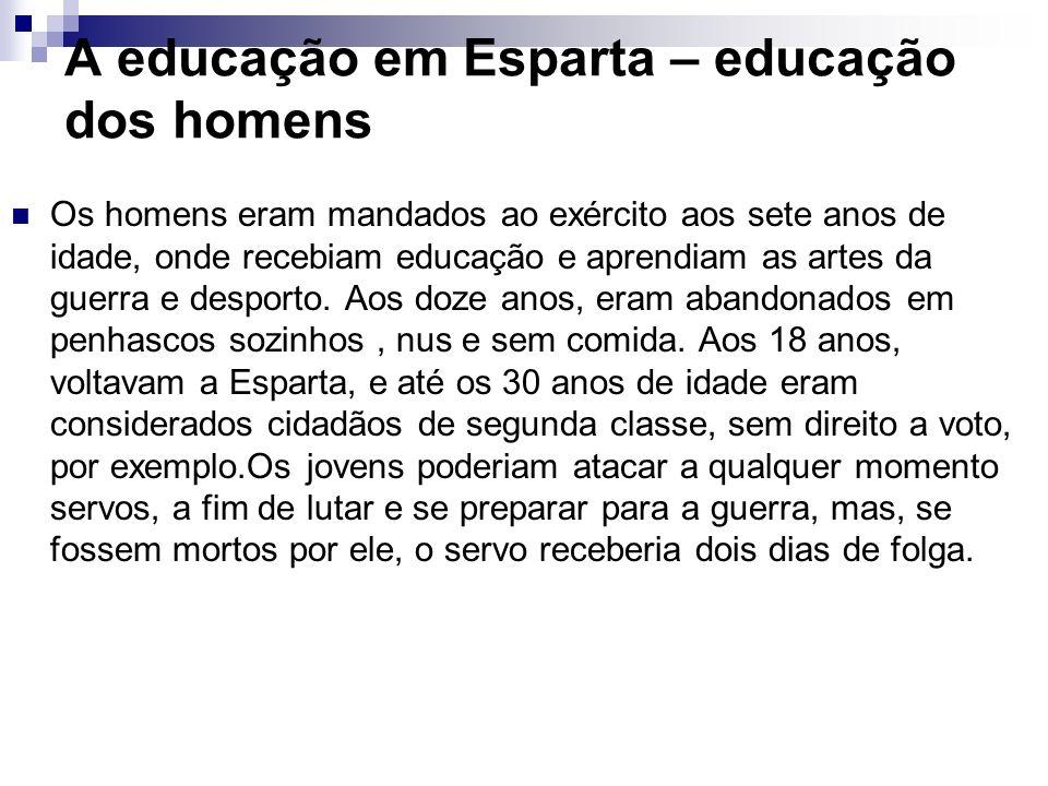 A educação em Esparta – educação dos homens Os homens eram mandados ao exército aos sete anos de idade, onde recebiam educação e aprendiam as artes da
