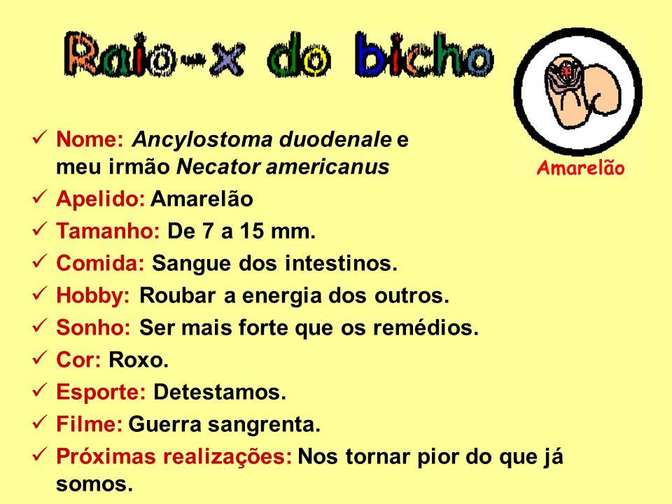 Nome: Ancylostoma duodenale e meu irmão Necator americanus Apelido: Amarelão Tamanho: De 7 a 15 mm. Comida: Sangue dos intestinos. Hobby: Roubar a ene