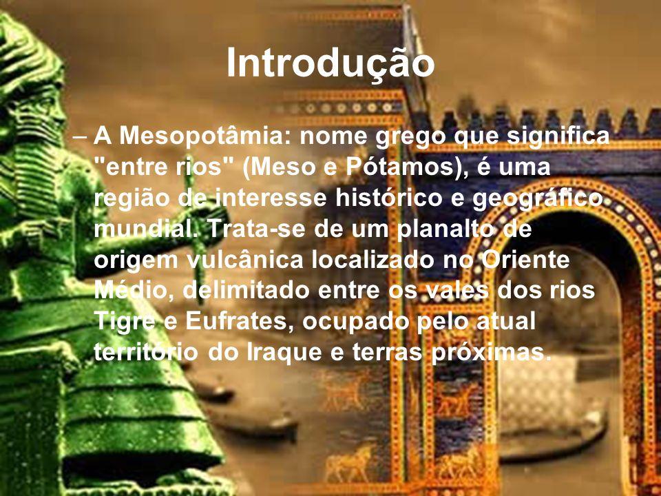 Introdução –A Mesopotâmia: nome grego que significa entre rios (Meso e Pótamos), é uma região de interesse histórico e geográfico mundial.