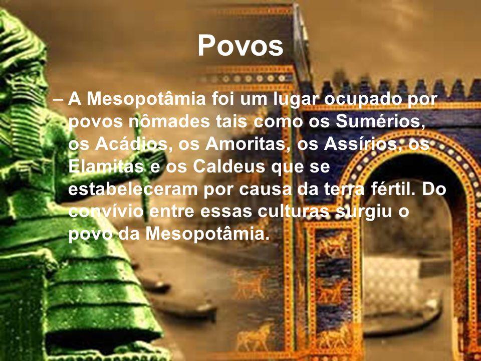 Povos –A Mesopotâmia foi um lugar ocupado por povos nômades tais como os Sumérios, os Acádios, os Amoritas, os Assírios, os Elamitas e os Caldeus que se estabeleceram por causa da terra fértil.