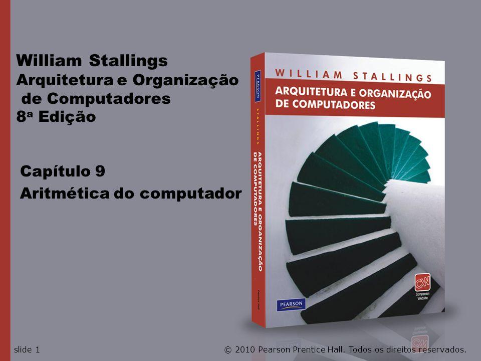 Capítulo 9 Aritmética do computador William Stallings Arquitetura e Organização de Computadores 8 a Edição © 2010 Pearson Prentice Hall. Todos os dire