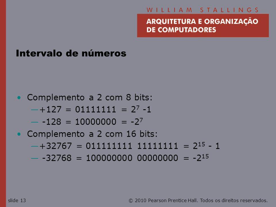 © 2010 Pearson Prentice Hall. Todos os direitos reservados.slide 13 Intervalo de números Complemento a 2 com 8 bits: +127 = 01111111 = 2 7 -1 -128 = 1