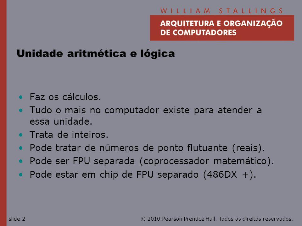 © 2010 Pearson Prentice Hall. Todos os direitos reservados.slide 2 Unidade aritmética e lógica Faz os cálculos. Tudo o mais no computador existe para