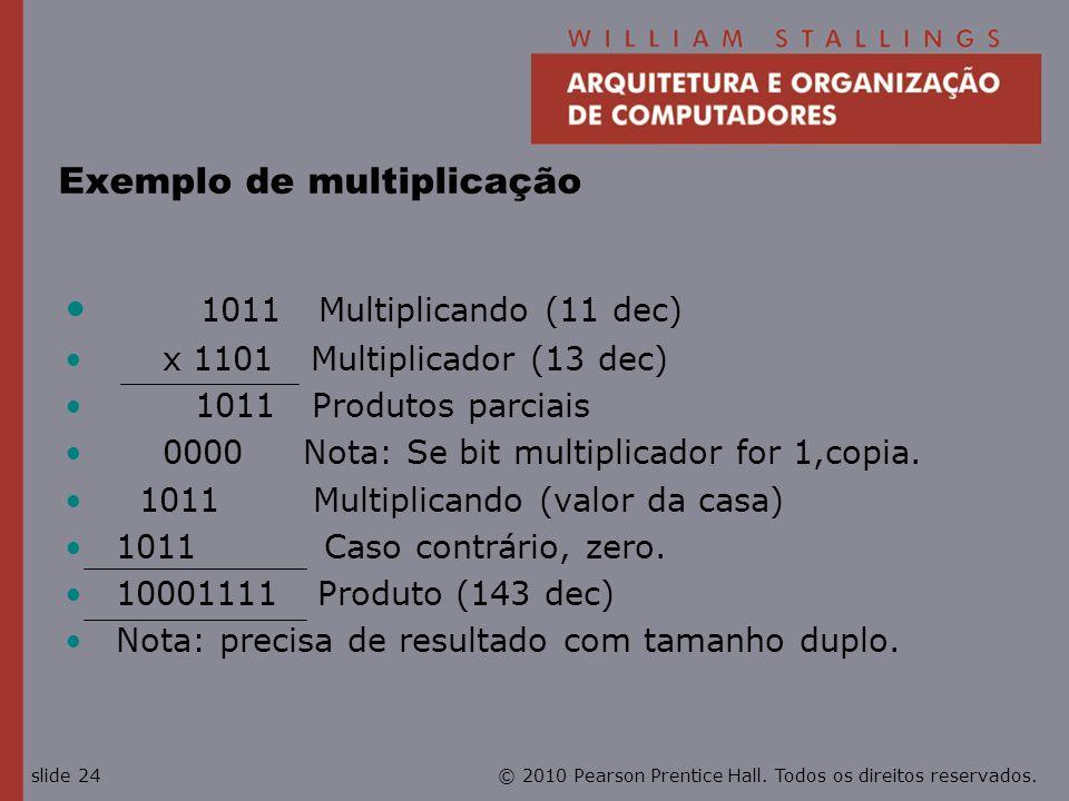 © 2010 Pearson Prentice Hall. Todos os direitos reservados.slide 24 Exemplo de multiplicação 1011 Multiplicando (11 dec) x 1101 Multiplicador (13 dec)