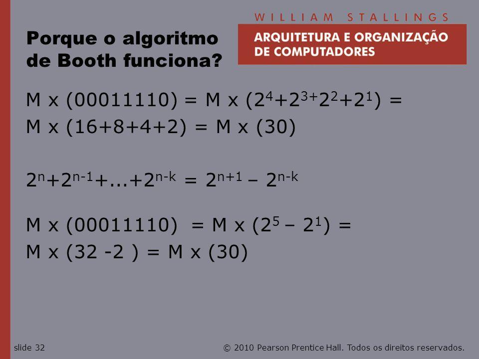© 2010 Pearson Prentice Hall. Todos os direitos reservados.slide 32 Porque o algoritmo de Booth funciona? M x (00011110) = M x (2 4 +2 3+ 2 2 +2 1 ) =