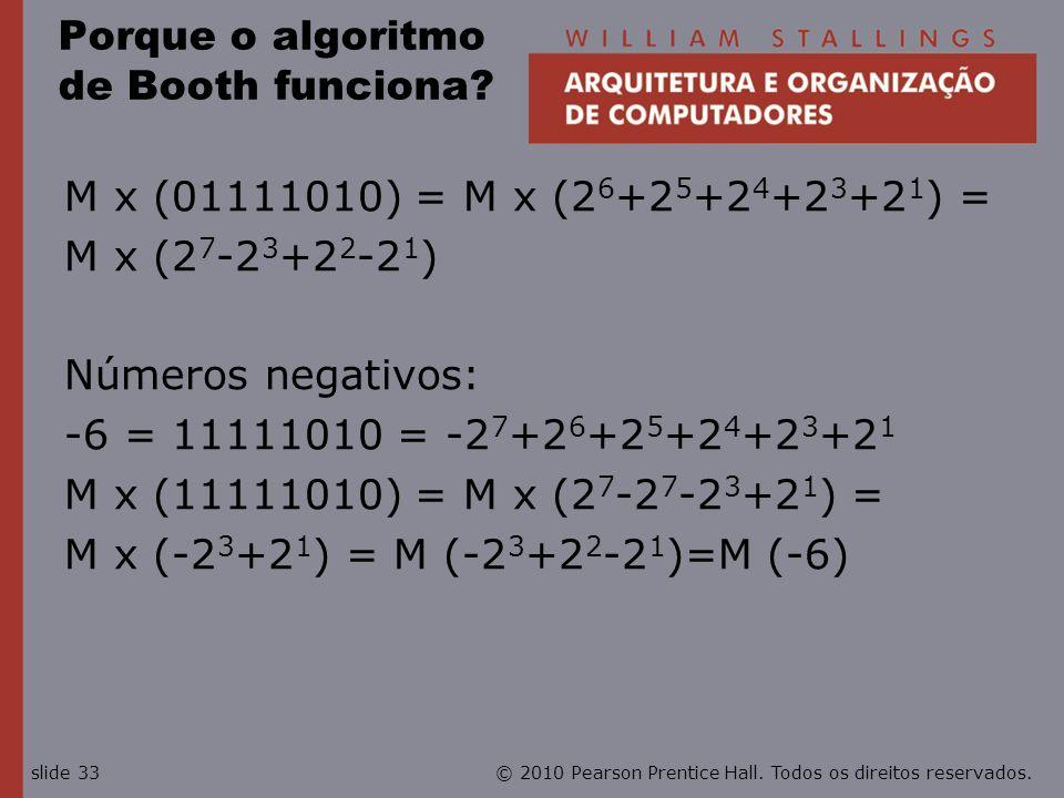© 2010 Pearson Prentice Hall. Todos os direitos reservados.slide 33 Porque o algoritmo de Booth funciona? M x (01111010) = M x (2 6 +2 5 +2 4 +2 3 +2