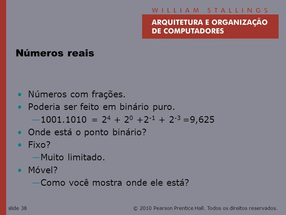 © 2010 Pearson Prentice Hall. Todos os direitos reservados.slide 38 Números reais Números com frações. Poderia ser feito em binário puro. 1001.1010 =