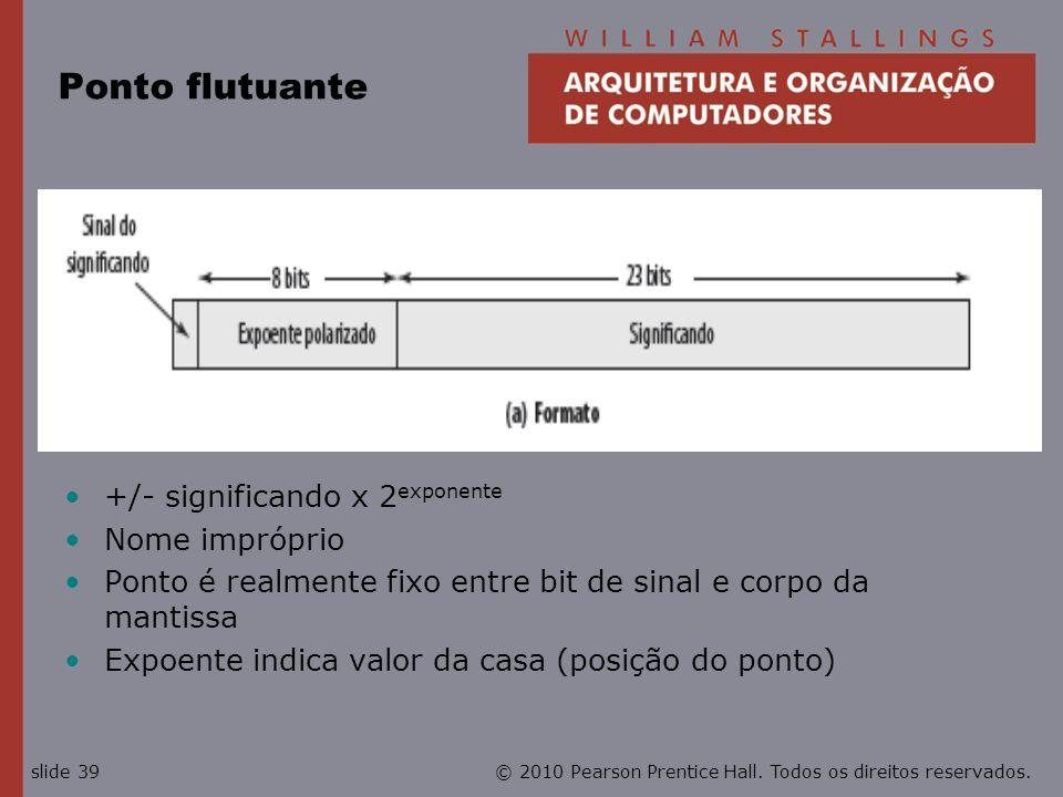 © 2010 Pearson Prentice Hall. Todos os direitos reservados.slide 39 Ponto flutuante +/- significando x 2 exponente Nome impróprio Ponto é realmente fi