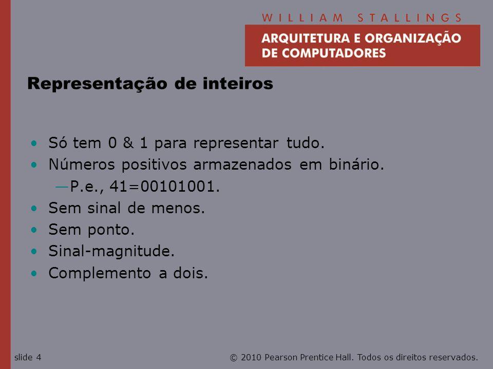 © 2010 Pearson Prentice Hall. Todos os direitos reservados.slide 4 Representação de inteiros Só tem 0 & 1 para representar tudo. Números positivos arm