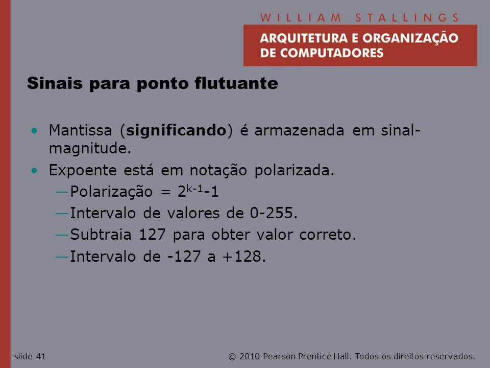 © 2010 Pearson Prentice Hall. Todos os direitos reservados.slide 41 Sinais para ponto flutuante Mantissa (significando) é armazenada em sinal- magnitu