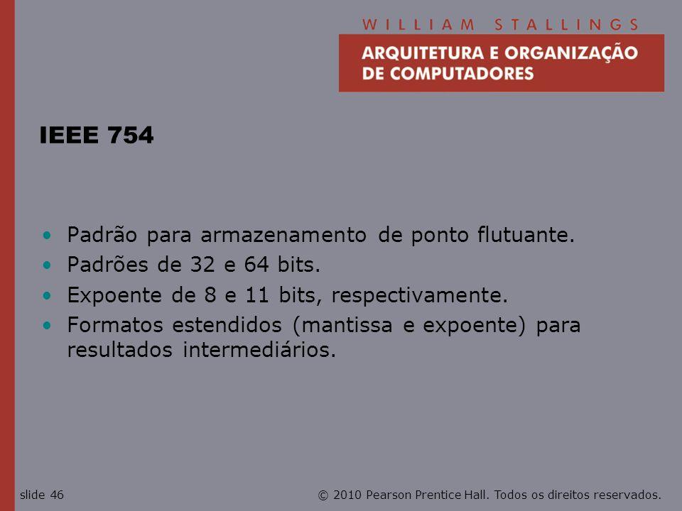 © 2010 Pearson Prentice Hall. Todos os direitos reservados.slide 46 IEEE 754 Padrão para armazenamento de ponto flutuante. Padrões de 32 e 64 bits. Ex