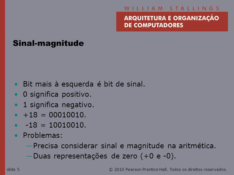 © 2010 Pearson Prentice Hall. Todos os direitos reservados.slide 5 Sinal-magnitude Bit mais à esquerda é bit de sinal. 0 significa positivo. 1 signifi
