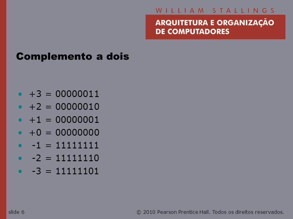© 2010 Pearson Prentice Hall. Todos os direitos reservados.slide 6 Complemento a dois +3 = 00000011 +2 = 00000010 +1 = 00000001 +0 = 00000000 -1 = 111