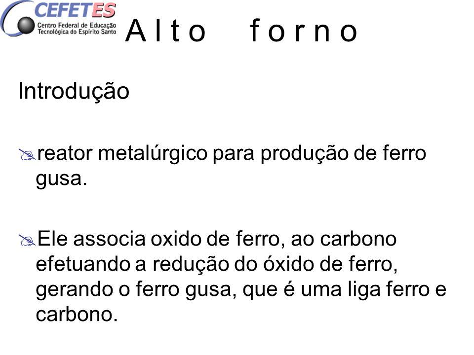 A l t o f o r n o Introdução reator metalúrgico para produção de ferro gusa. Ele associa oxido de ferro, ao carbono efetuando a redução do óxido de fe