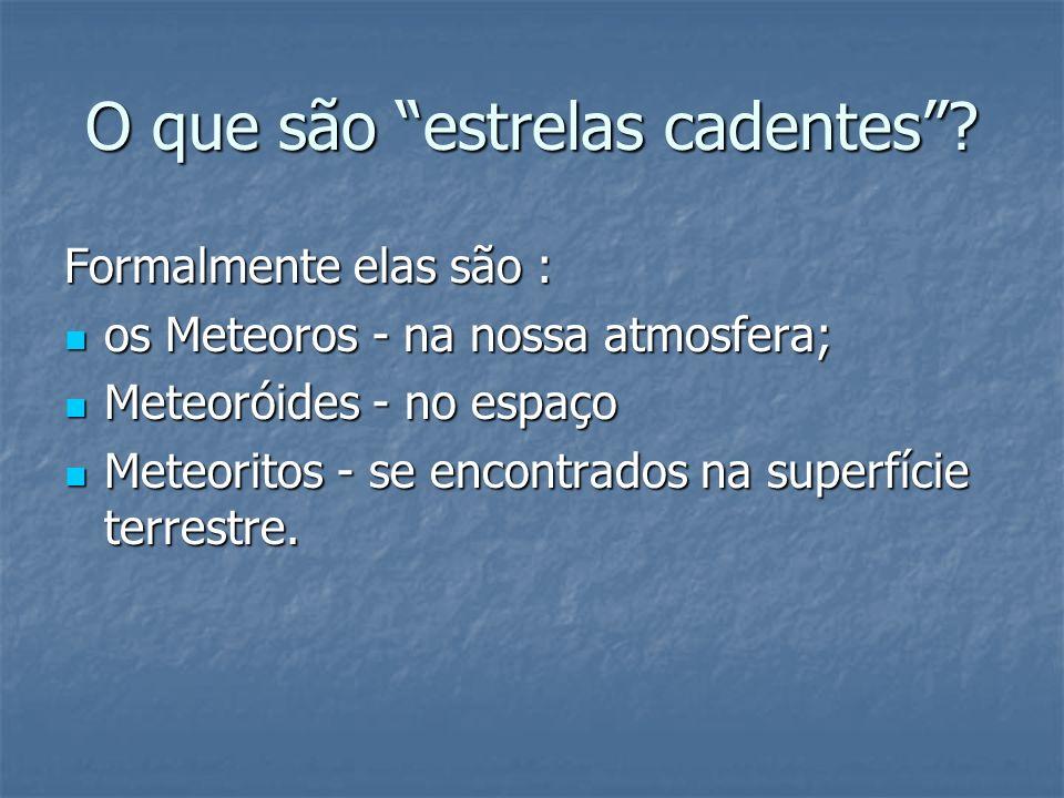 O que são estrelas cadentes? Formalmente elas são : os Meteoros - na nossa atmosfera; os Meteoros - na nossa atmosfera; Meteoróides - no espaço Meteor